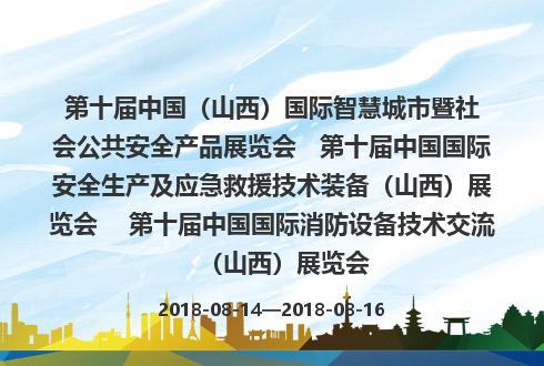 第十届中国(山西)国际智慧城市暨社会公共安全产品展览会   第十届中国国际安全生产及应急救援技术装备(山西)展览会    第十届中国国际消防设备技术交流(山西)展览会
