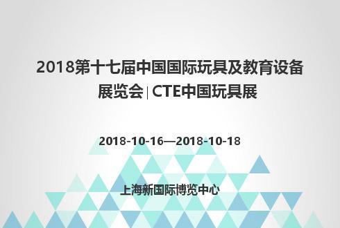 2018第十七屆中國國際玩具及教育設備展覽會∣CTE中國玩具展