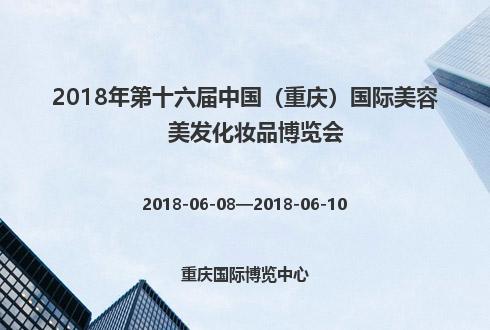 2018年第十六届中国(重庆)国际美容美发化妆品博览会
