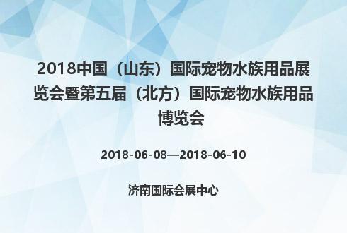 2018中国(山东)国际宠物水族用品展览会暨第五届(北方)国际宠物水族用品博览会