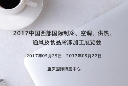 2017中国西部国际制冷、空调、供热、通风及食品冷冻加工展览会