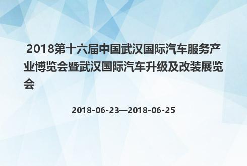 2018第十六届中国武汉国际汽车服务产业博览会暨武汉国际汽车升级及改装展览会