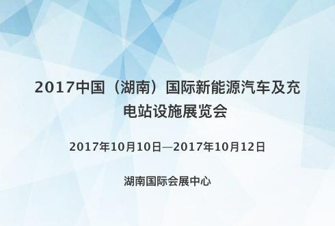 2017中国(湖南)国际新能源汽车及充电站设施展览会