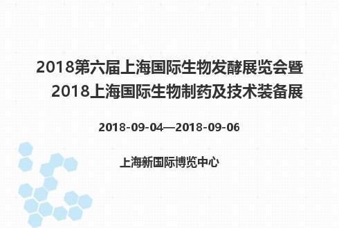 2018第六届上海国际生物发酵展览会暨2018上海国际生物制药及技术装备展