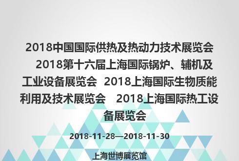 2018中国国际供热及热动力技术展览会   2018第十六届上海国际锅炉、辅机及工业设备展览会  2018上海国际生物质能利用及技术展览会   2018上海国际热工设备展览会