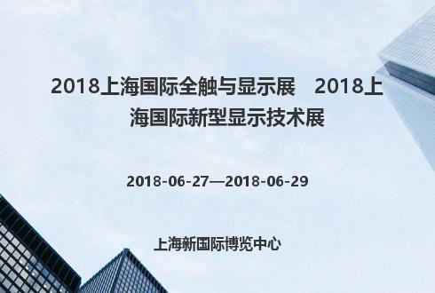 2018上海国际全触与显示展   2018上海国际新型显示技术展