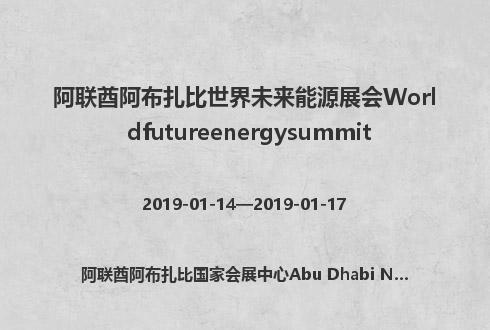 阿联酋阿布扎比世界未来能源展会Worldfutureenergysummit