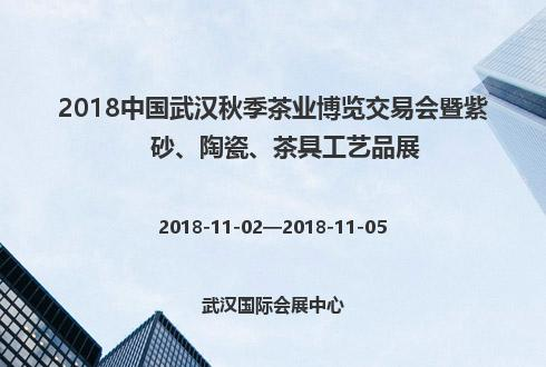 2018中国武汉秋季茶业博览交易会暨紫砂、陶瓷、茶具工艺品展