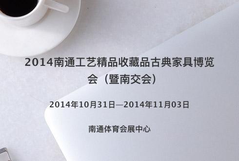 2014南通工艺精品收藏品古典家具博览会(暨南交会)