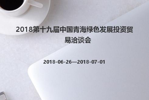 2018第十九届中国青海绿色发展投资贸易洽谈会
