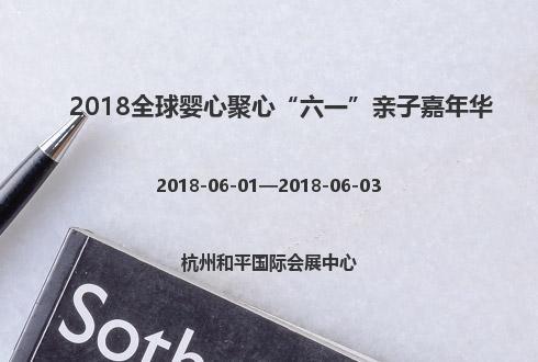 """2018全球婴心聚心""""六一""""亲子嘉年华"""