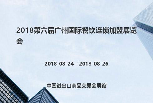 2018第六届广州国际餐饮连锁加盟展览会