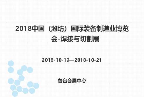 2018中国(潍坊)国际装备制造业博览会-焊接与切割展