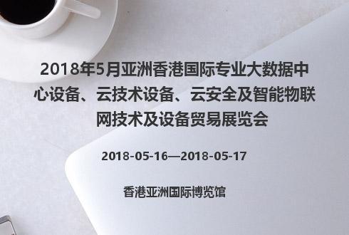 2018年5月亚洲香港国际专业大数据中心设备、云技术设备、云安全及智能物联网技术及设备贸易展览会
