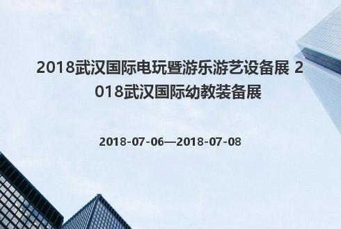 2018武汉国际电玩暨游乐游艺设备展 2018武汉国际幼教装备展