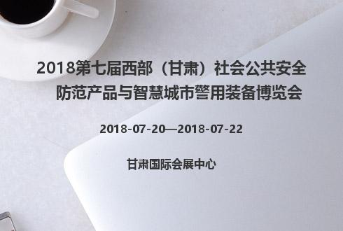 2018第七届西部(甘肃)社会公共安全防范产品与智慧城市警用装备博览会
