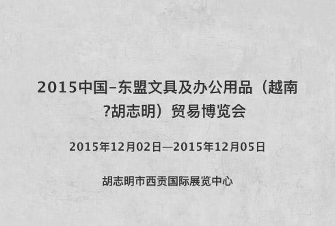 2015中国-东盟文具及办公用品(越南?胡志明)贸易博览会
