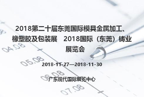 2018第二十届东莞国际模具金属加工、橡塑胶及包装展   2018国际(东莞)铸业展览会