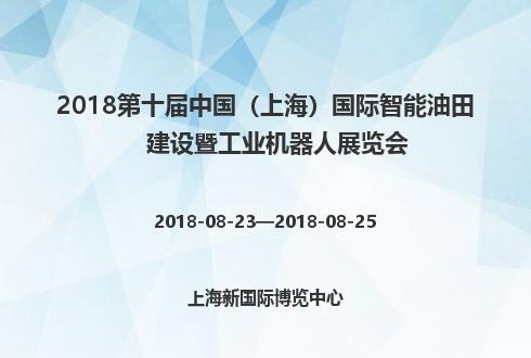 2018第十届中国(上海)国际智能油田建设暨工业机器人展览会