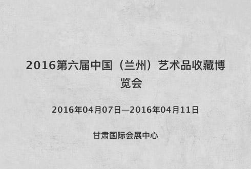 2016第六届中国(兰州)艺术品收藏博览会