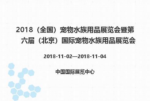 2018(全国)宠物水族用品展览会暨第六届(北京)国际宠物水族用品展览会