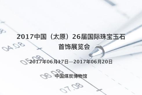 2017中国(太原)26届国际珠宝玉石首饰展览会