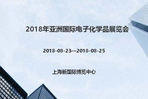 2018年亚洲国际电子化学品展览会