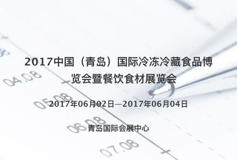 2017中国(青岛)国际冷冻冷藏食品博览会暨餐饮食材展览会