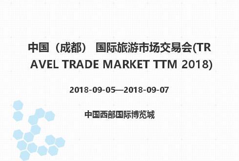 中国(成都) 国际旅游市场交易会(TRAVEL TRADE MARKET TTM 2018)