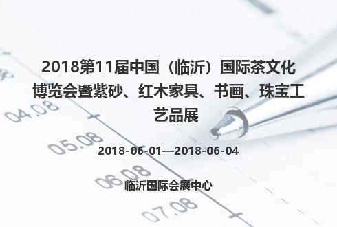2018第11届中国(临沂)国际茶文化博览会暨紫砂、红木家具、书画、珠宝工艺品展