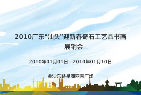 """2010广东""""汕头""""迎新春奇石工艺品书画展销会"""