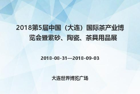 2018第5屆中國(大連)國際茶產業博覽會暨紫砂、陶瓷、茶具用品展