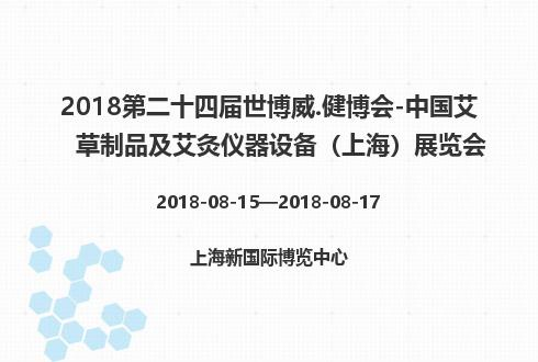2018第二十四届世博威.健博会-中国艾草制品及艾灸仪器设备(上海)展览会