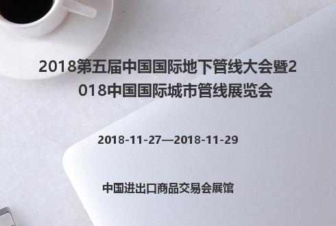 2018第五届中国国际地下管线大会暨2018中国国际城市管线展览会