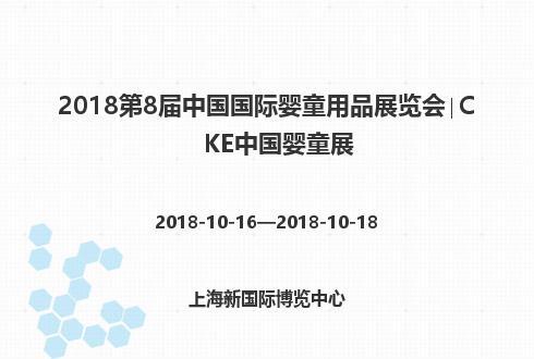 2018第8届中国国际婴童用品展览会∣CKE中国婴童展