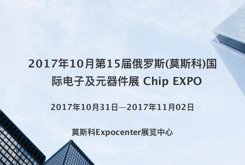 2017年10月第15届俄罗斯(莫斯科)国际电子及元器件展 Chip EXPO