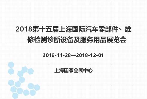2018第十五届上海国际汽车零部件丶维修检测诊断设备及服务用品展览会