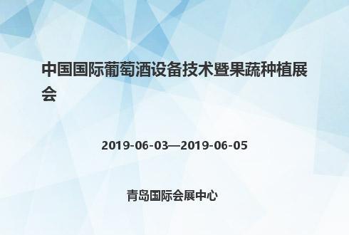 2019年中国国际葡萄酒设备技术暨果蔬种植展会