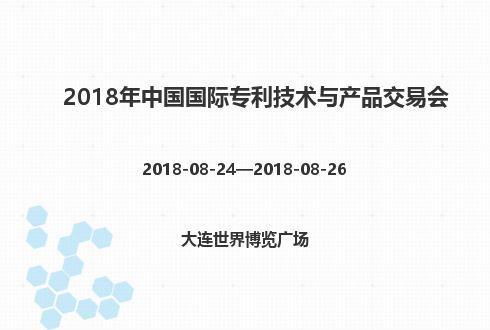 2018年中國國際專利技術與產品交易會