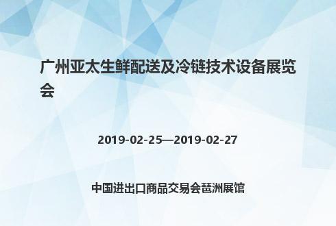 2019年广州亚太生鲜配送及冷链技术设备展览会