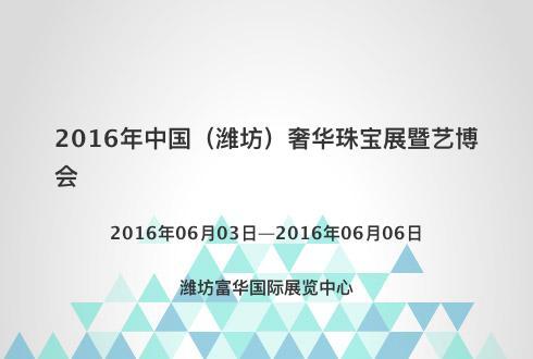 2016年中国(潍坊)奢华珠宝展暨艺博会