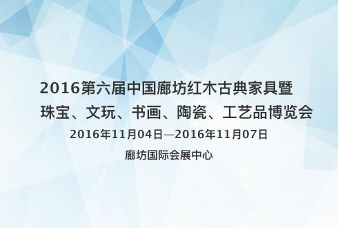 2016第六届中国廊坊红木古典家具暨 珠宝、文玩、书画、陶瓷、工艺品博览会